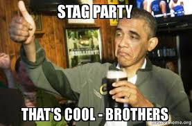 Stag Party Meme - stag party that s cool brothers upvote obama make a meme