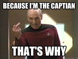 Because I Can Meme - because i m the captian that s why because i said so picard