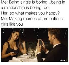Single Girls Meme - me being single is boringbeing in a relationship is boring too her