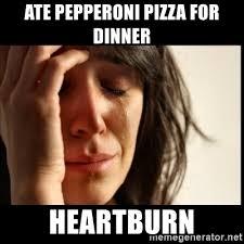 Heartburn Meme - ate pepperoni pizza for dinner heartburn first world problems