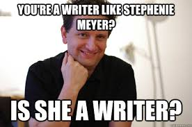 Writer Memes - you re a writer like stephenie meyer is she a writer writer