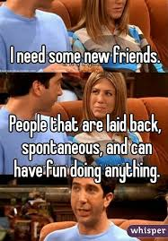 I Need New Friends Meme - need some new friends people that are laid back spontaneous and