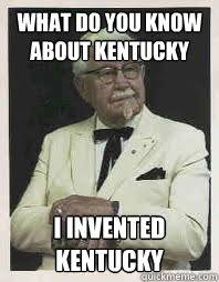 Colonel Sanders Memes - what do you know about kentucky i invented kentucky conceited