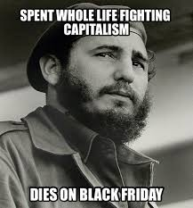 Memes Black Friday - spent whole life fighting capitalism dies on black friday fidel