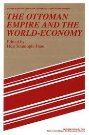 Economy Of Ottoman Empire The Ottoman Empire And The World Economy By Huricihan Islamoğlu