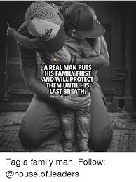 A Real Man Meme - lblah a real man puts his family first and will protect them until