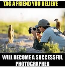 Photographer Meme - tag a friend you believe will become asuccessful photographer meme