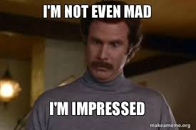 Not Even Mad Meme - i m not even mad i m impressed ron burgundy i am not even mad or