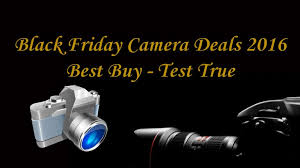 best black friday deals camera black friday camera deals 2016 best buy test true