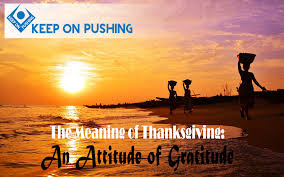 the meaning of thanksgiving an attitude of gratitude keep on pushing