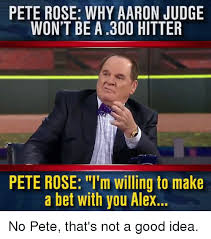 Good Idea Meme - pete rose why aaron judge won t be a300 hitter pete rose m willing