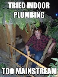 Plumbing Meme - tried indoor plumbing too mainstream hipster hut quickmeme