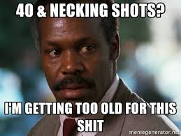 Danny Glover Meme - 40 necking shots i m getting too old for this shit danny glover