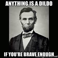 Dildo Meme - anything is a dildo if you re brave enough abe lincoln meme