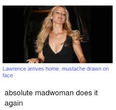 Mad Woman Meme - lawrence arrives home mustache drawn on face absolute madwoman does