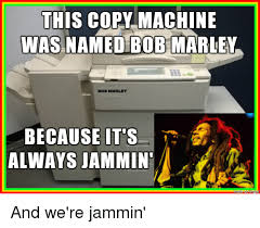 Copy Machine Meme - this copy machine was named bob marley bob marley because its