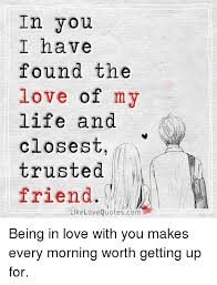 Love Of My Life Meme - in you i have found the love of my life and closest trusted friend