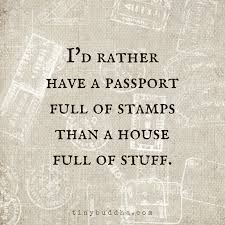 I d rather have a passport full of stamps than a house full of