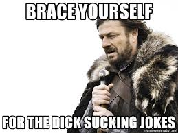 Dick Sucking Meme - brace yourself for the dick sucking jokes winter is coming