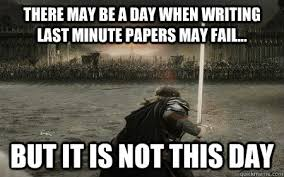 Last Minute Meme - there may be a day when writing last minute papers may fail but