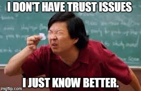 This Is Why I Have Trust Issues Meme - list of people i trust latest memes imgflip