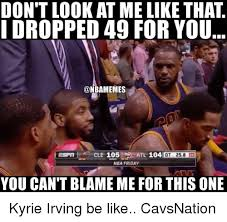 Kyrie Irving Memes - don t look at me like that i dropped 49 for you onbamemes cle 105