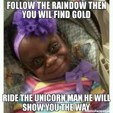 Man Baby Meme - follow the raindow then you wil find gold ride the unicorn man he