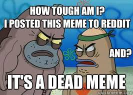 How Tough Am I Meme - it s a dead meme how tough am i i posted this meme to reddit and