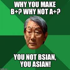 Why You Not Meme - why you make b why not a you not bsian you asian meme