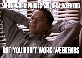 I Work Weekends Meme - when work phones you on a weekend but you don t work weekends