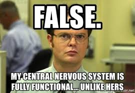Central Meme - false my central nervous system is fully functional unlike hers