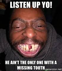 Missing Teeth Meme - listen up yo he ain t the only one with a missing tooth the no