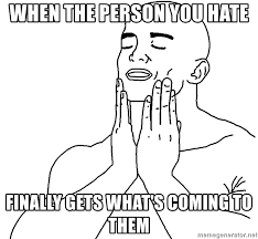 Them Feels Meme - when the person you hate finally gets what s coming to them