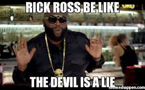 That Was A Lie Meme - rick ross be like the devil is a lie meme rick ross 8328