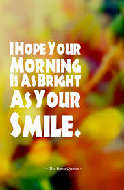 I Love Her Smile Quotes by I Hope Your Morning Is As Bright As Your Smile Quotes U0026 Sayings