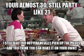 Make A Meme Out Of Your Own Picture - your almost 30 still party like 21 i still bail you out