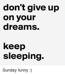 Funny Sunday Memes - don t give up on your dreams keep sleeping sunday funny funny meme