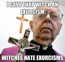 Exorcism Meme - i gave that witch an exorcism witches hate exorcisms misc quickmeme