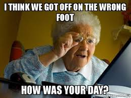 Foot Meme - i think we got off on the wrong foot how was your day internet