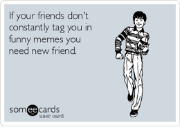 Funny Friend Memes - if your friends don t constantly tag you in funny memes you need new