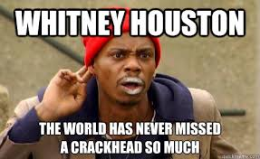 Whitney Houston Memes - whitney houston the world has never missed a crackhead so much