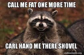 Shovel Meme - call me fat one more time carl hand me there shovel evil plotting