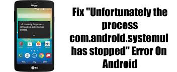 unfortunately the process android phone has stopped how to fix unfortunately the process android systemui has