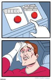 Uhhhh Meme - two buttons meme imgflip