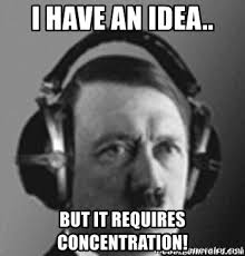 Concentration Meme - i have an idea but it requires concentration hitler s