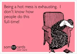 Hot Mess Meme - being a hot mess is exhausting i don t know how people do this full