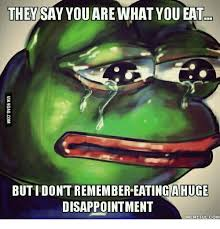 Disappoint Meme - they say you are what you eat butidont remember eating ahuge