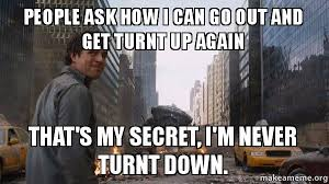 Turnt Up Meme - people ask how i can go out and get turnt up again that s my secret