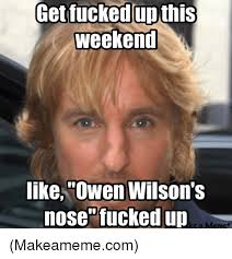 Lets Get Fucked Up Meme - get fucked up this weekend like owen wilson s nose fucked up ke a