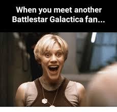 Battlestar Galactica Meme - when you meet another battlestar galactica fan meme on me me